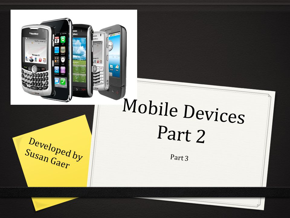 Mobile Devices Part 2 Part 3 Developed by Susan Gaer