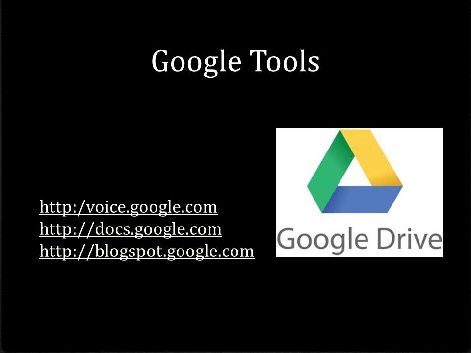 Google Tools http:/voice.google.com http://docs.google.com http://blogspot.google.com