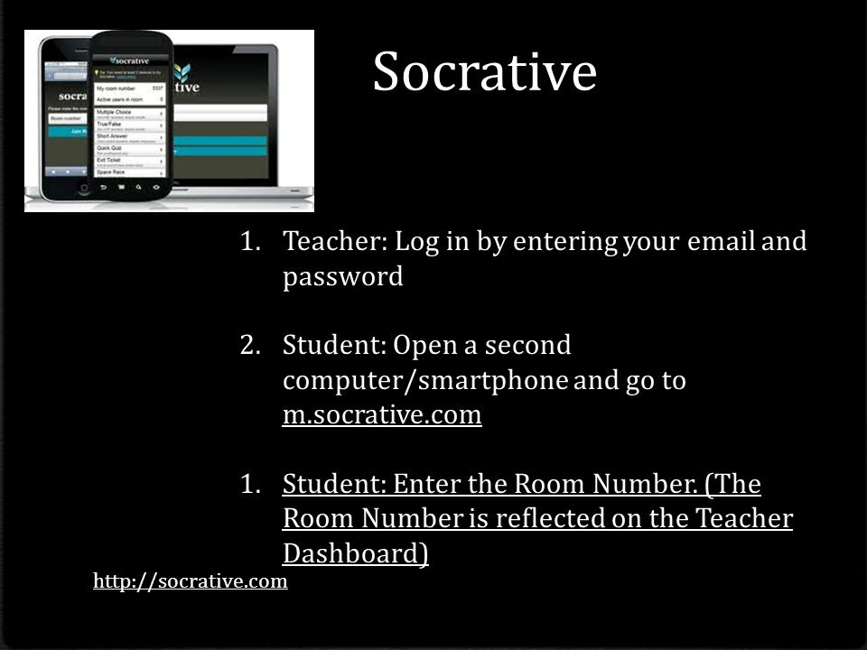 Socrative 1.Teacher: Log in by entering your email and password 2.Student: Open a second computer/smartphone and go to m.socrative.com 1.Student: Enter the Room Number.