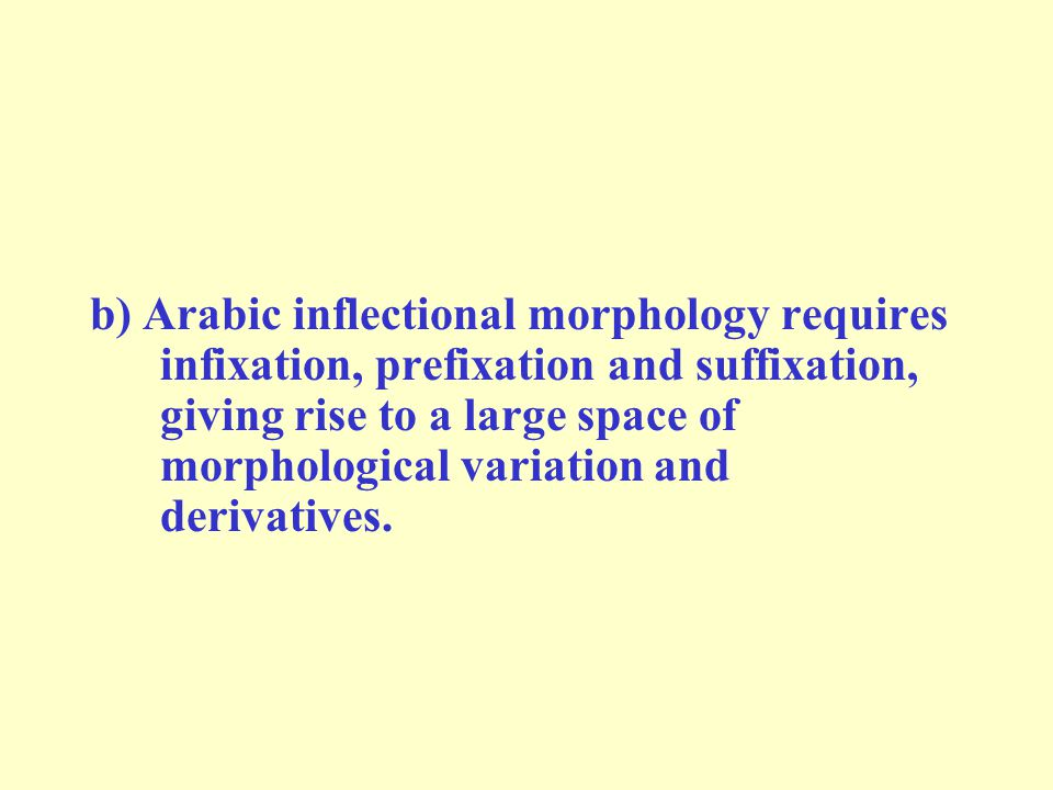 b) Arabic inflectional morphology requires infixation, prefixation and suffixation, giving rise to a large space of morphological variation and derivatives.