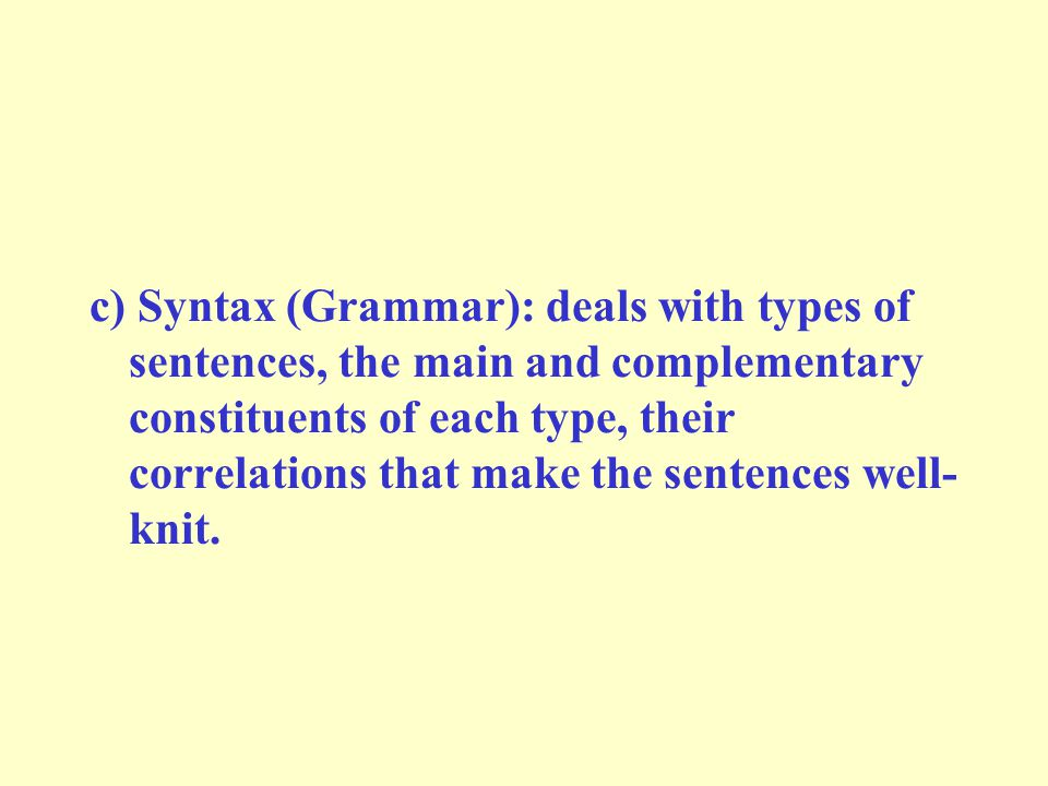 c) Syntax (Grammar): deals with types of sentences, the main and complementary constituents of each type, their correlations that make the sentences well- knit.