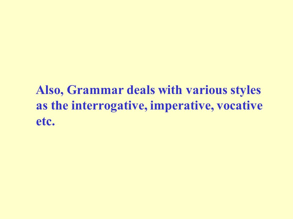 Also, Grammar deals with various styles as the interrogative, imperative, vocative etc.