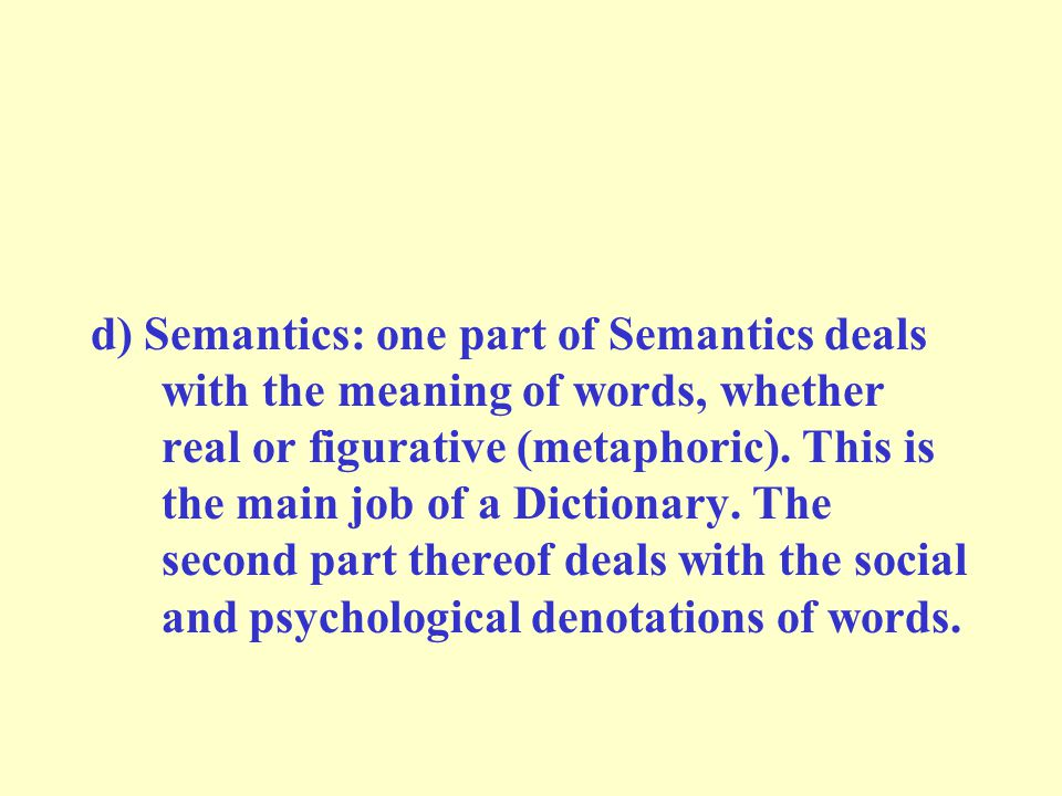 d) Semantics: one part of Semantics deals with the meaning of words, whether real or figurative (metaphoric). This is the main job of a Dictionary. Th