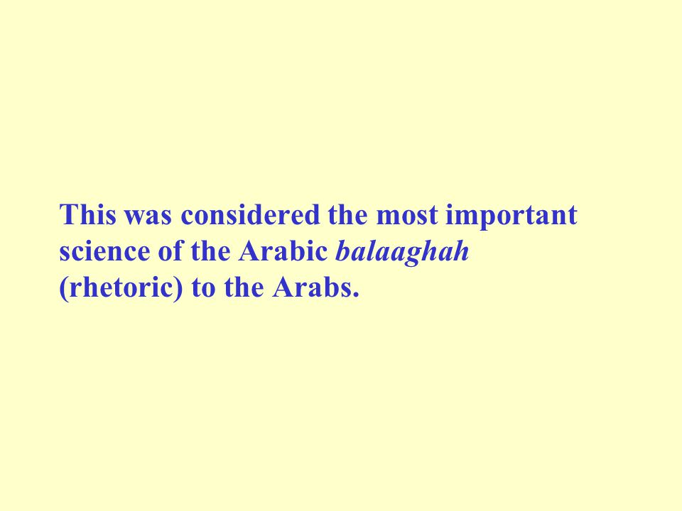 This was considered the most important science of the Arabic balaaghah (rhetoric) to the Arabs.