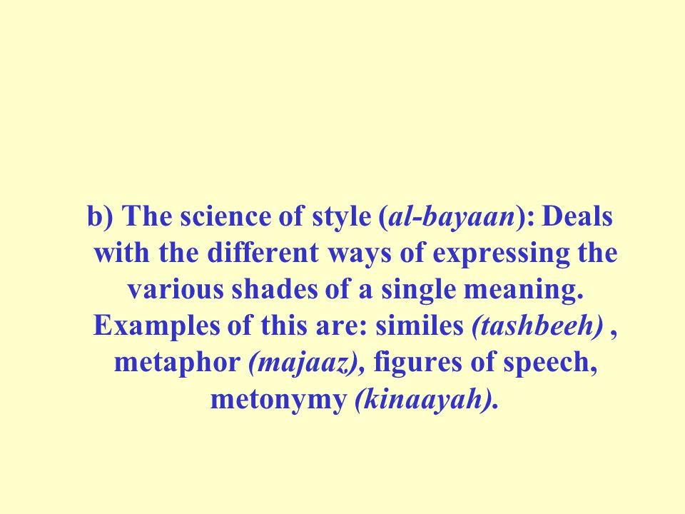 b) The science of style (al-bayaan): Deals with the different ways of expressing the various shades of a single meaning.