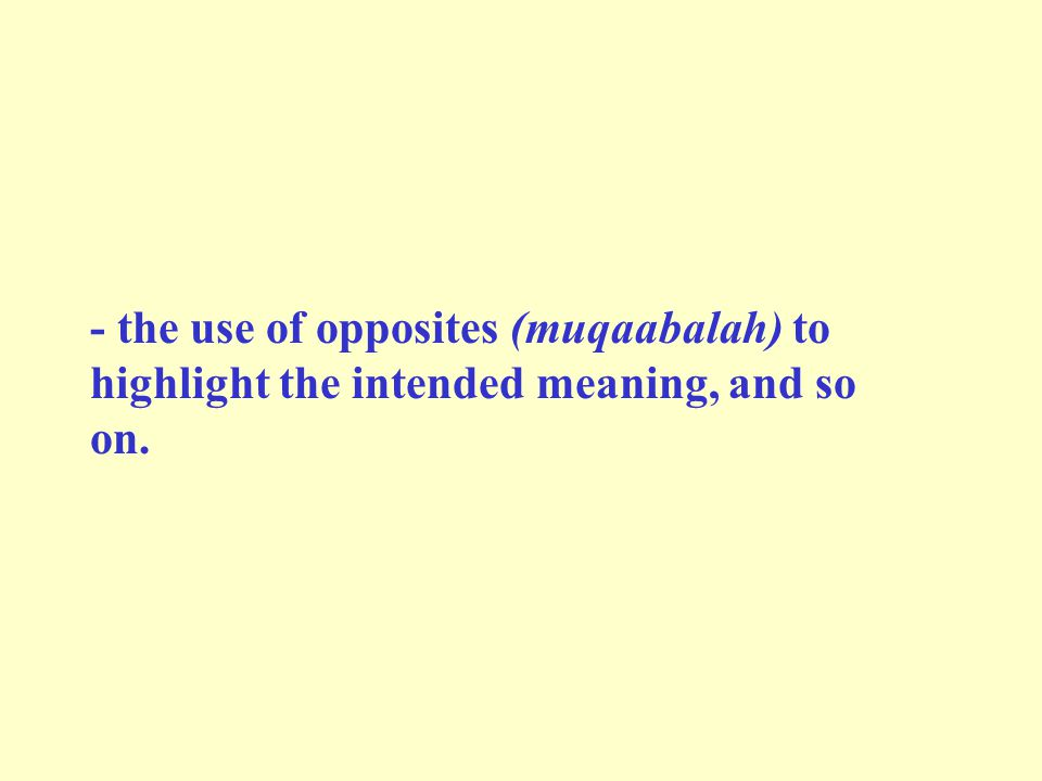 - the use of opposites (muqaabalah) to highlight the intended meaning, and so on.