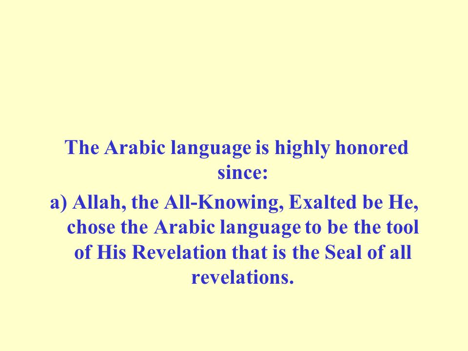 The Arabic language is highly honored since: a) Allah, the All-Knowing, Exalted be He, chose the Arabic language to be the tool of His Revelation that