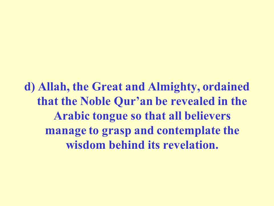 d) Allah, the Great and Almighty, ordained that the Noble Qur'an be revealed in the Arabic tongue so that all believers manage to grasp and contemplat