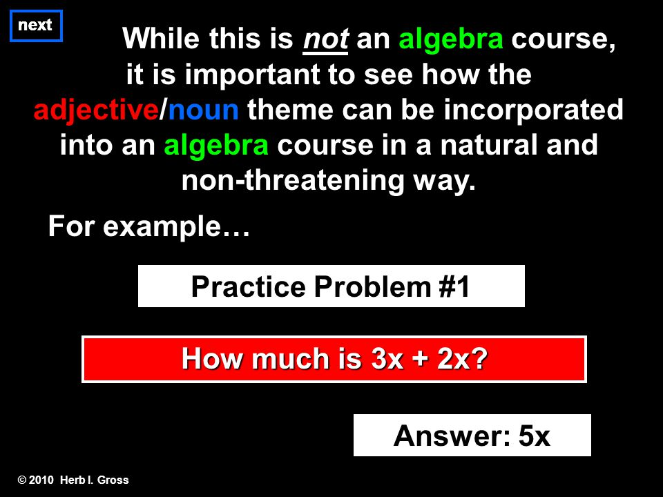 © 2010 Herb I. Gross next While this is not an algebra course, it is important to see how the adjective/noun theme can be incorporated into an algebra
