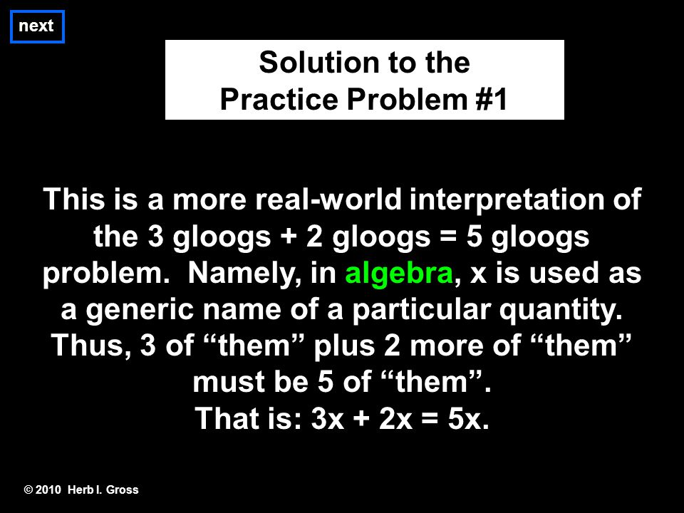 next © 2010 Herb I. Gross Solution to the Practice Problem #1 This is a more real-world interpretation of the 3 gloogs + 2 gloogs = 5 gloogs problem.