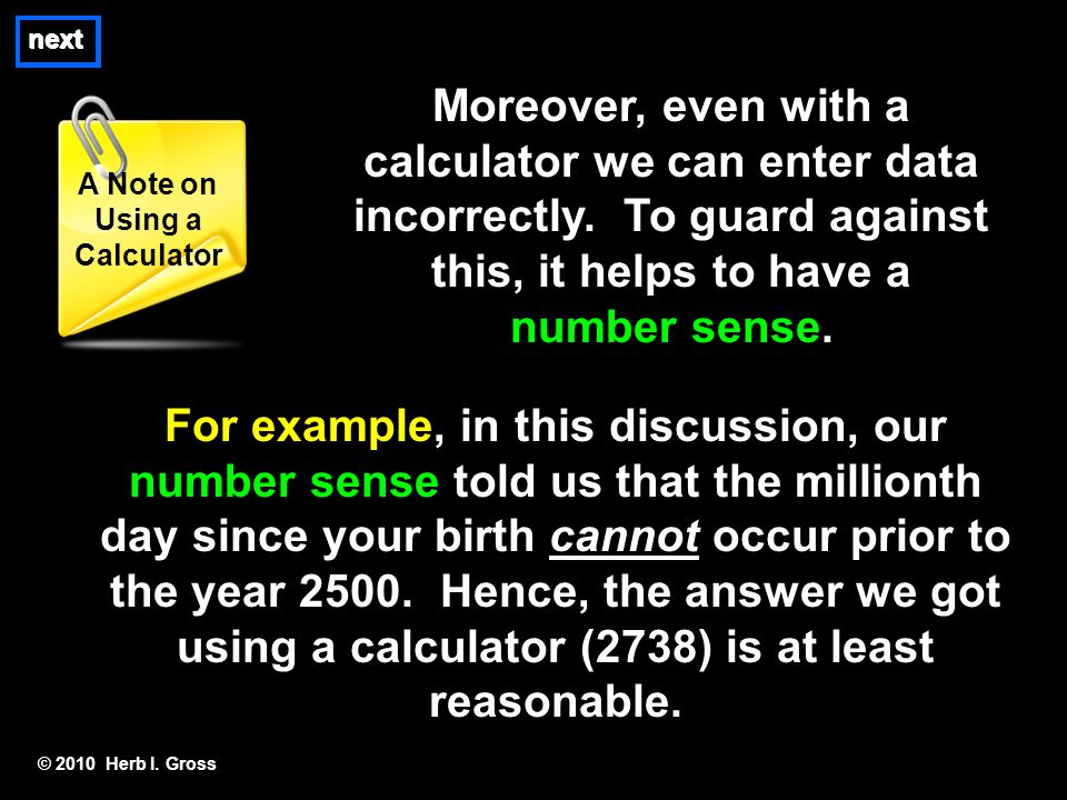 Moreover, even with a calculator we can enter data incorrectly. To guard against this, it helps to have a number sense. © 2010 Herb I. Gross A Note on