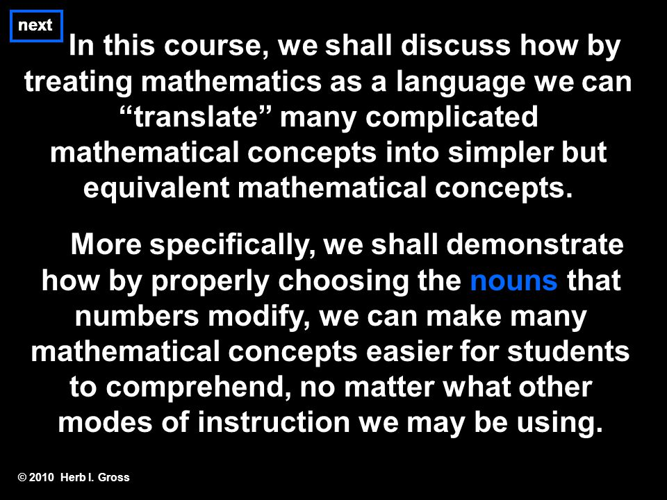 "next In this course, we shall discuss how by treating mathematics as a language we can ""translate"" many complicated mathematical concepts into simpler"