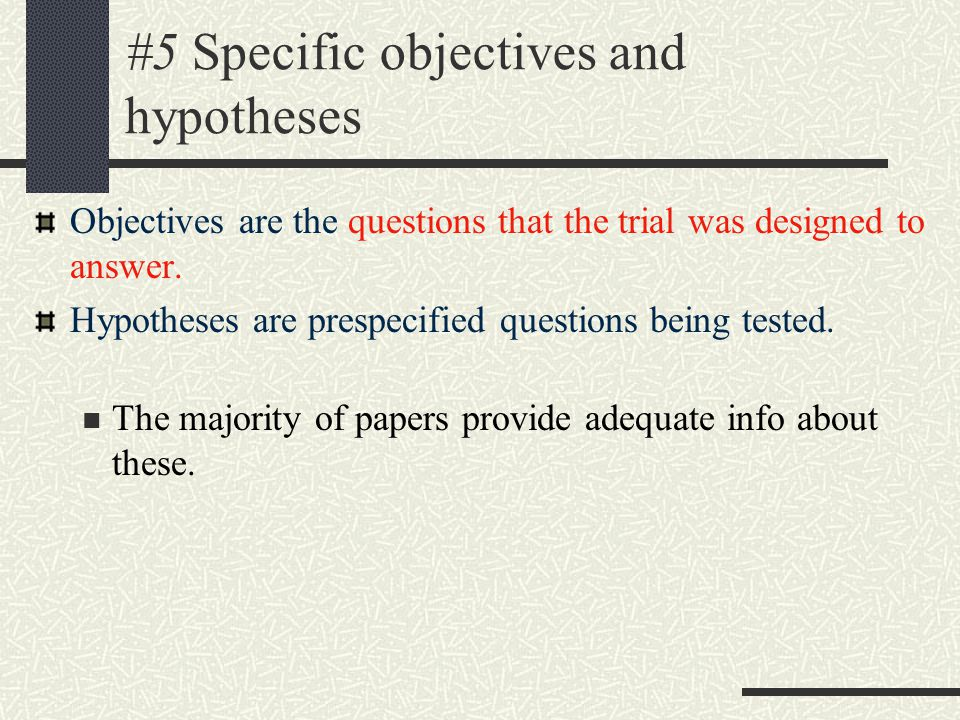 #5 Specific objectives and hypotheses Objectives are the questions that the trial was designed to answer.
