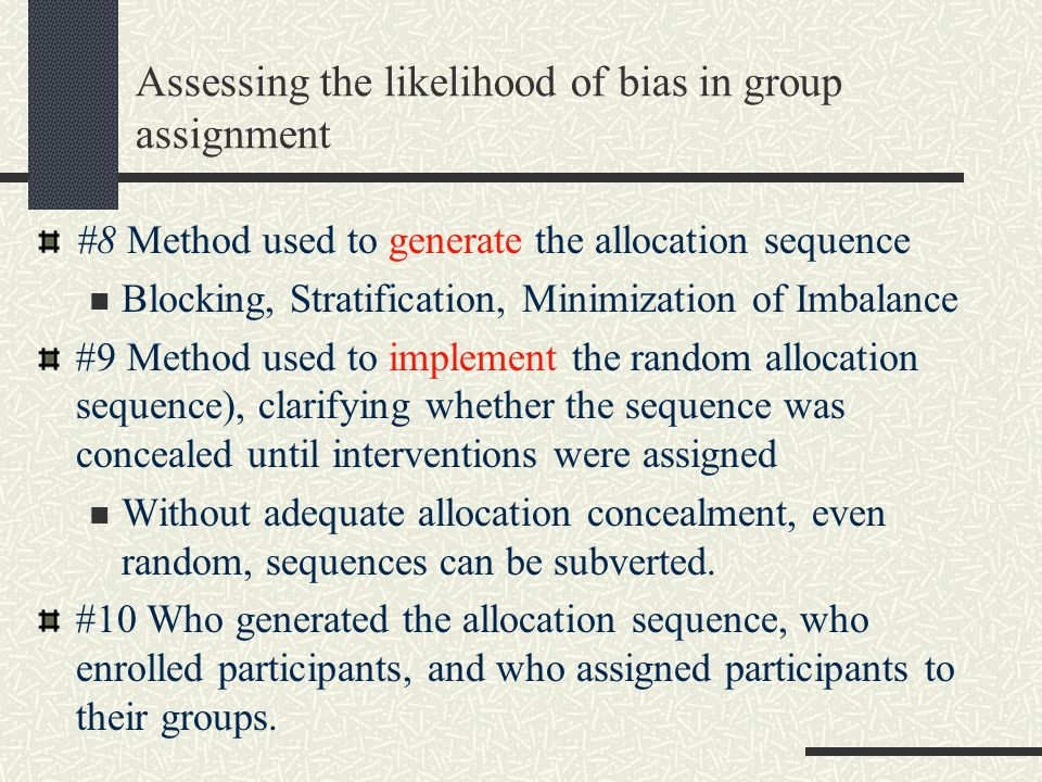 Assessing the likelihood of bias in group assignment #8 Method used to generate the allocation sequence Blocking, Stratification, Minimization of Imbalance #9 Method used to implement the random allocation sequence), clarifying whether the sequence was concealed until interventions were assigned Without adequate allocation concealment, even random, sequences can be subverted.