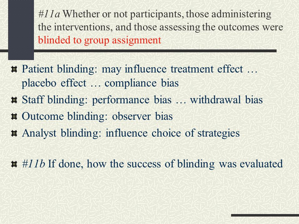 #11a Whether or not participants, those administering the interventions, and those assessing the outcomes were blinded to group assignment Patient blinding: may influence treatment effect … placebo effect … compliance bias Staff blinding: performance bias … withdrawal bias Outcome blinding: observer bias Analyst blinding: influence choice of strategies #11b If done, how the success of blinding was evaluated
