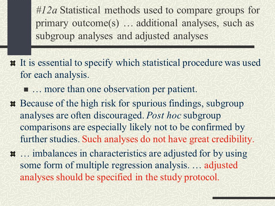 #12a Statistical methods used to compare groups for primary outcome(s) … additional analyses, such as subgroup analyses and adjusted analyses It is essential to specify which statistical procedure was used for each analysis.