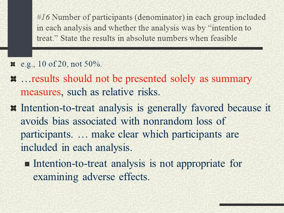 #16 Number of participants (denominator) in each group included in each analysis and whether the analysis was by intention to treat. State the results in absolute numbers when feasible e.g., 10 of 20, not 50%.