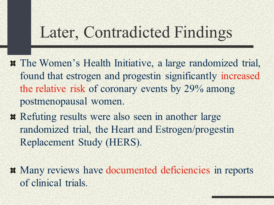 Later, Contradicted Findings The Women's Health Initiative, a large randomized trial, found that estrogen and progestin significantly increased the relative risk of coronary events by 29% among postmenopausal women.