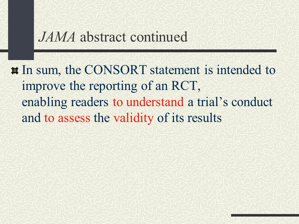 JAMA abstract continued In sum, the CONSORT statement is intended to improve the reporting of an RCT, enabling readers to understand a trial's conduct and to assess the validity of its results