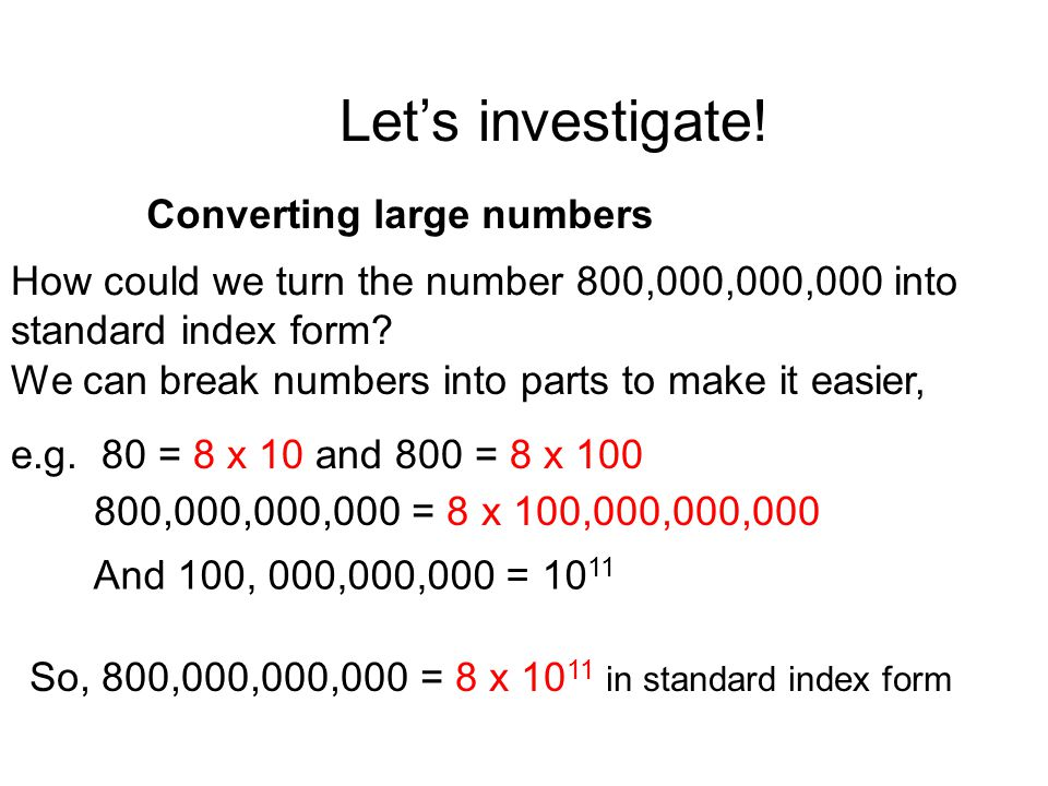 How could we turn the number 800,000,000,000 into standard index form? Let's investigate! Converting large numbers 800,000,000,000 = 8 x 100,000,000,0