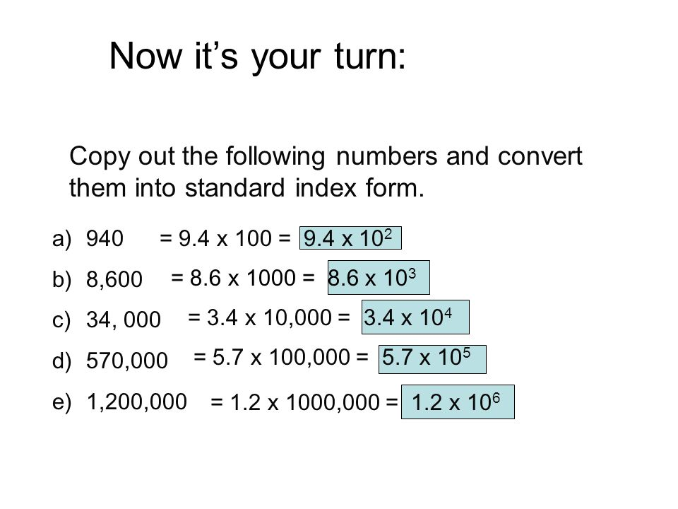 Now it's your turn: Copy out the following numbers and convert them into standard index form. a)940 b)8,600 c)34, 000 d)570,000 e)1,200,000 = 9.4 x 10