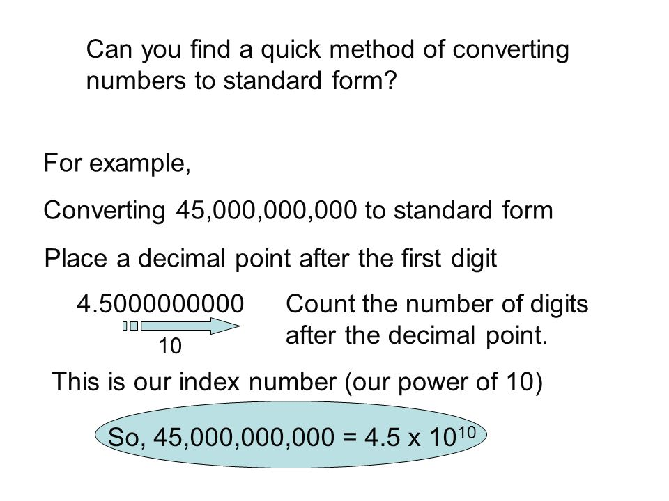 Can you find a quick method of converting numbers to standard form? For example, Converting 45,000,000,000 to standard form Place a decimal point afte