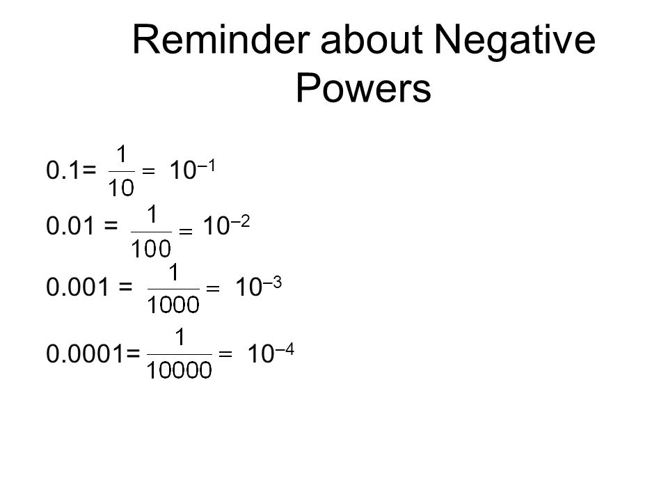 Reminder about Negative Powers 0.01 = 0.001 = 0.0001= 10 –3 10 –4 0.1=10 –1 10 –2