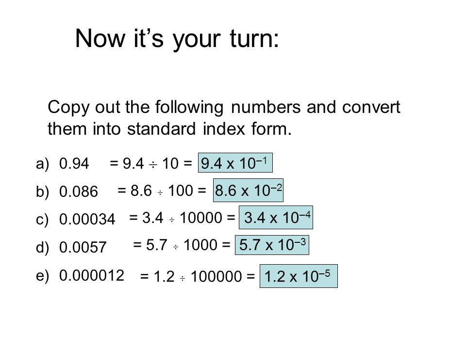 Now it's your turn: Copy out the following numbers and convert them into standard index form. a)0.94 b)0.086 c)0.00034 d)0.0057 e)0.000012 = 9.4  10