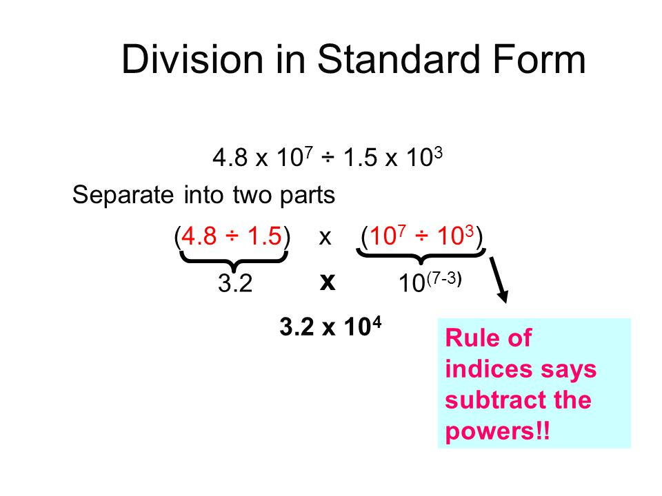 4.8 x 10 7 ÷ 1.5 x 10 3 Separate into two parts (4.8 ÷ 1.5) x (10 7 ÷ 10 3 ) 3.210 (7-3) x 3.2 x 10 4 Rule of indices says subtract the powers!! Divis