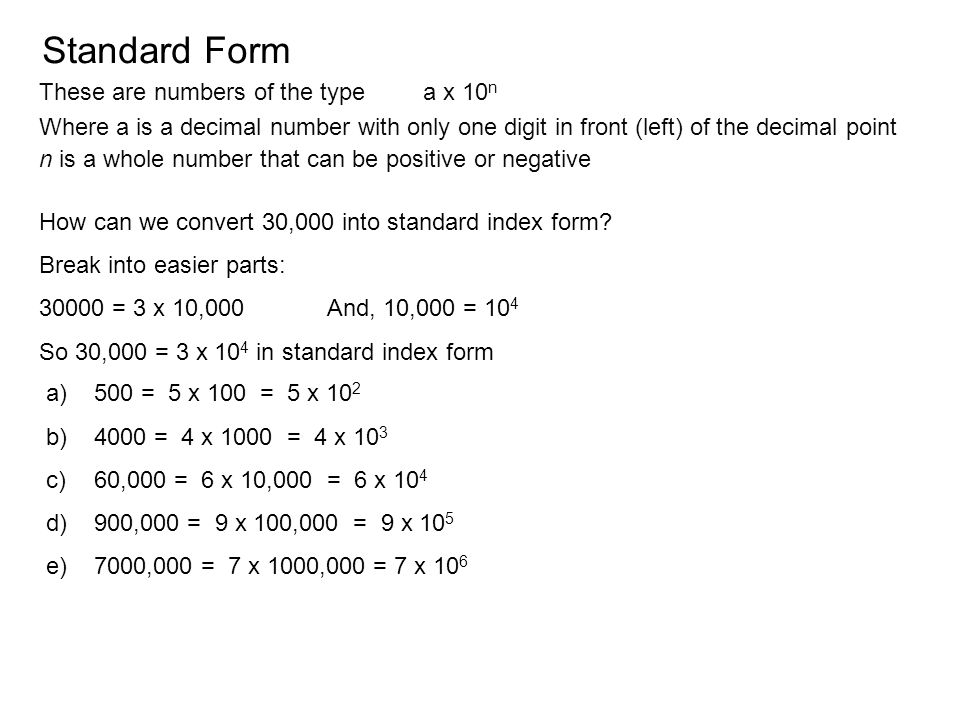 Standard Form These are numbers of the typea x 10 n Where a is a decimal number with only one digit in front (left) of the decimal point n is a whole