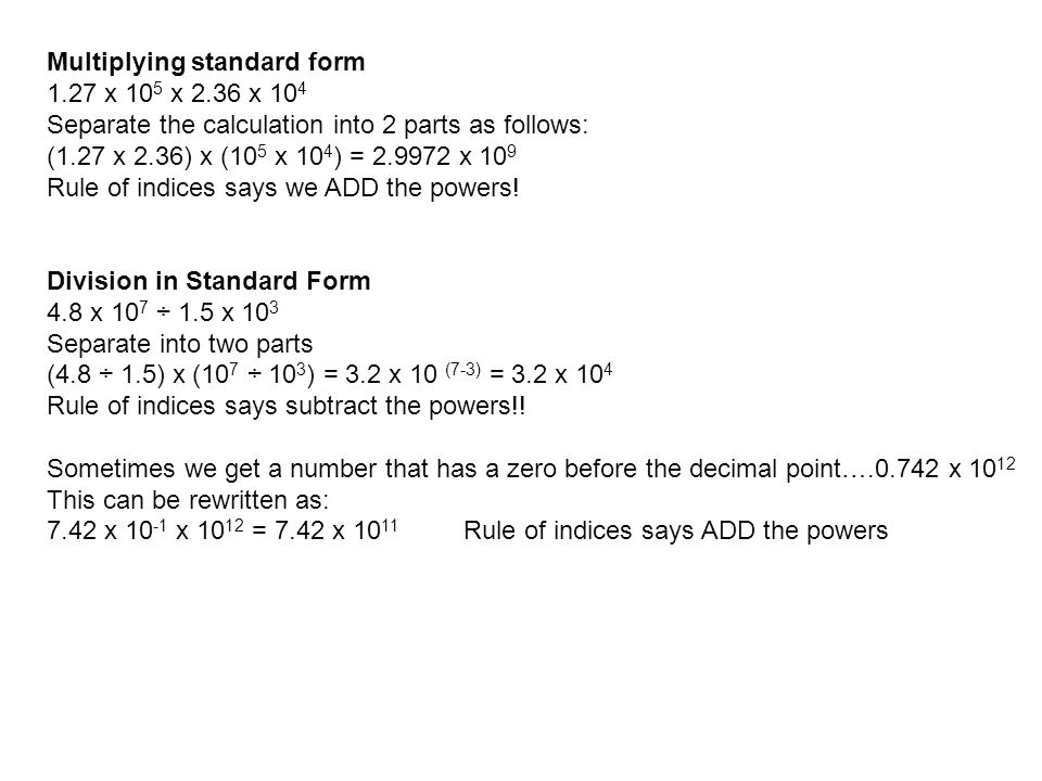 Multiplying standard form 1.27 x 10 5 x 2.36 x 10 4 Separate the calculation into 2 parts as follows: (1.27 x 2.36) x (10 5 x 10 4 ) = 2.9972 x 10 9 R