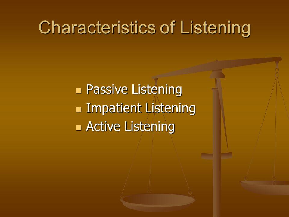 Characteristics of Listening Passive Listening Passive Listening Impatient Listening Impatient Listening Active Listening Active Listening