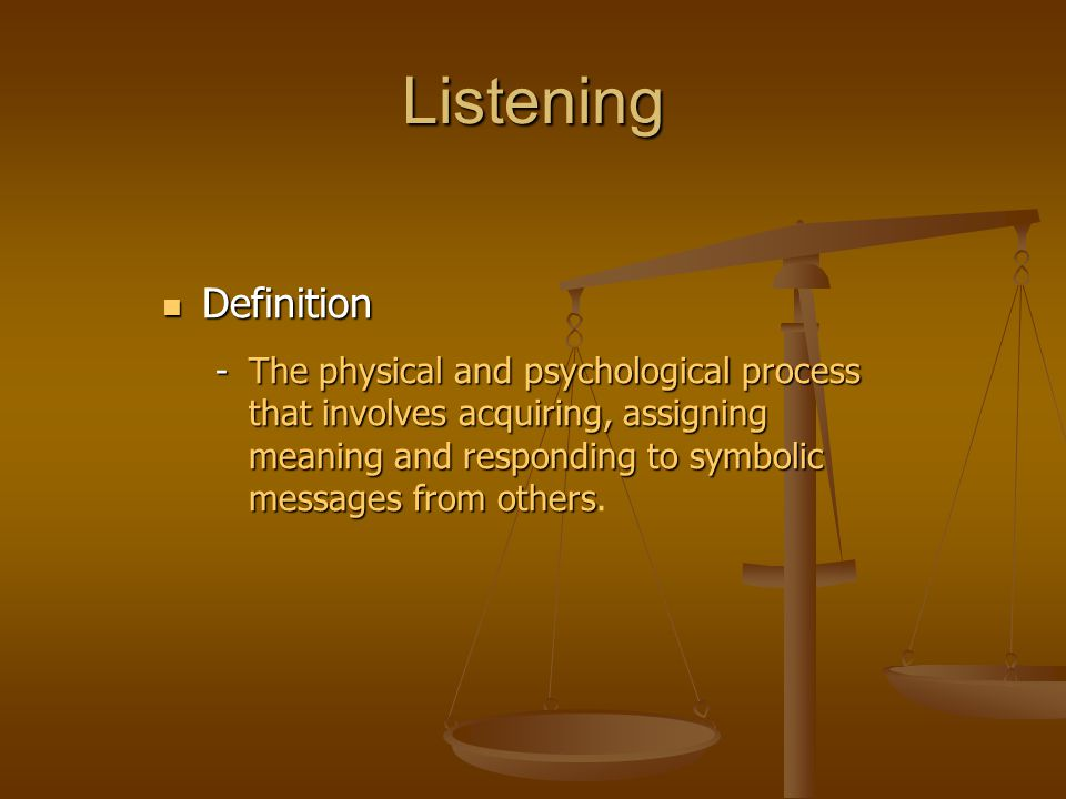 Listening Definition Definition -The physical and psychological process that involves acquiring, assigning meaning and responding to symbolic messages
