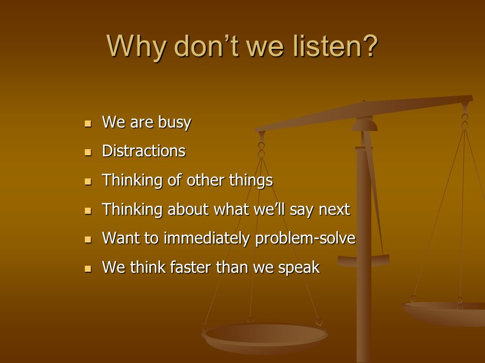 Why don't we listen? We are busy We are busy Distractions Distractions Thinking of other things Thinking of other things Thinking about what we'll say