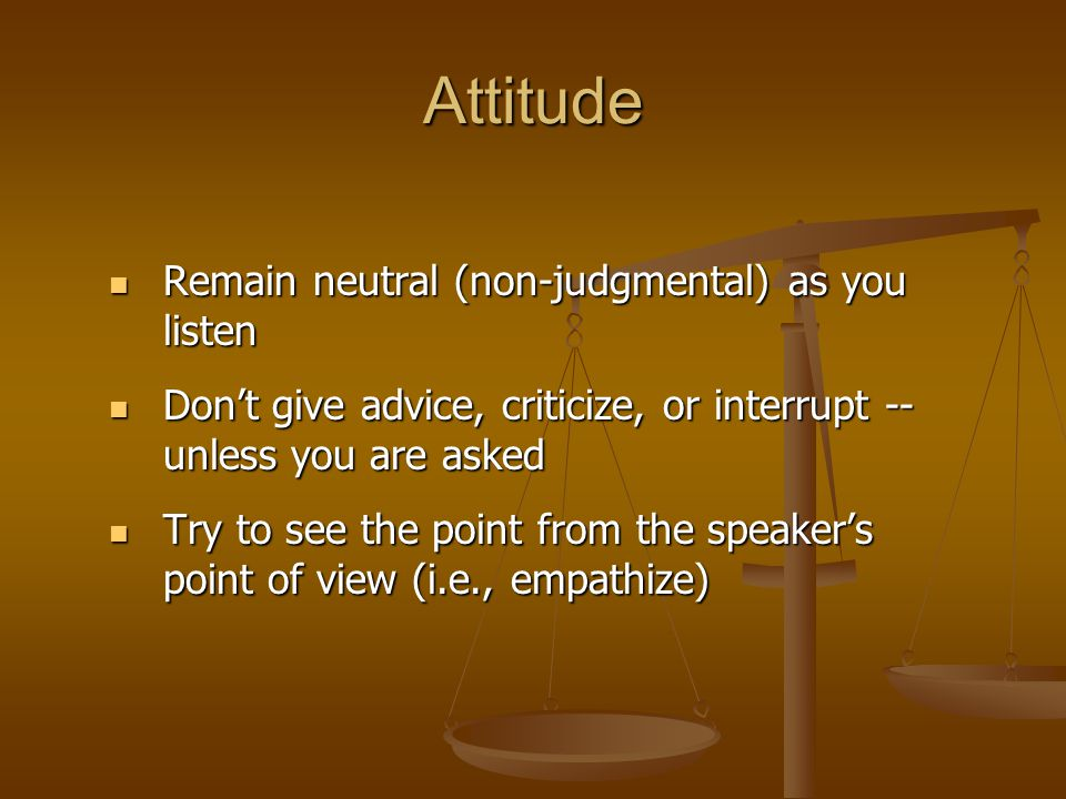 Attitude Remain neutral (non-judgmental) as you listen Remain neutral (non-judgmental) as you listen Don't give advice, criticize, or interrupt -- unl