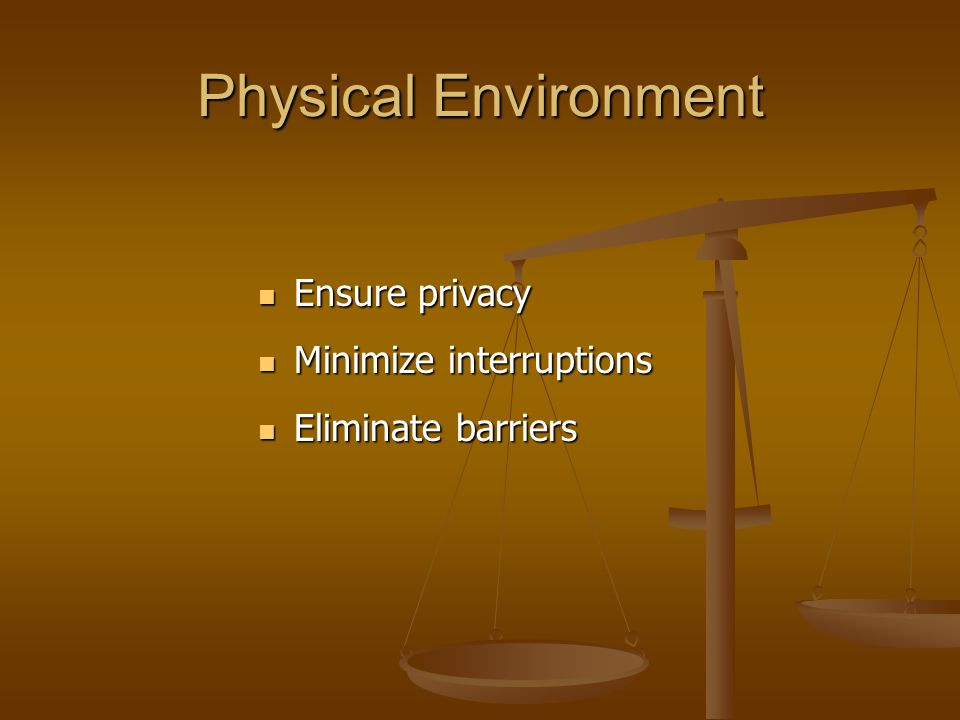 Physical Environment Ensure privacy Ensure privacy Minimize interruptions Minimize interruptions Eliminate barriers Eliminate barriers