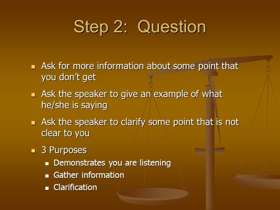 Step 2: Question Ask for more information about some point that you don't get Ask for more information about some point that you don't get Ask the spe