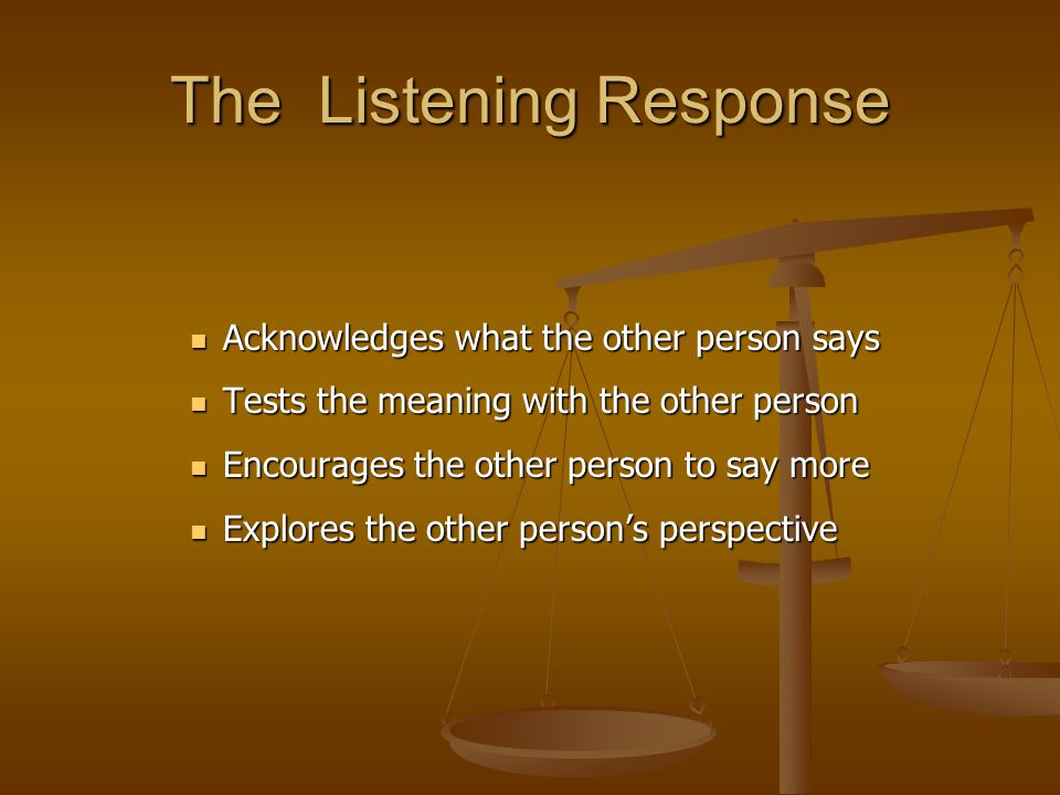 The Listening Response Acknowledges what the other person says Acknowledges what the other person says Tests the meaning with the other person Tests t