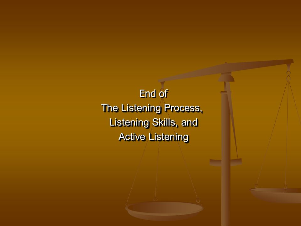 End of The Listening Process, Listening Skills, and Active Listening End of The Listening Process, Listening Skills, and Active Listening