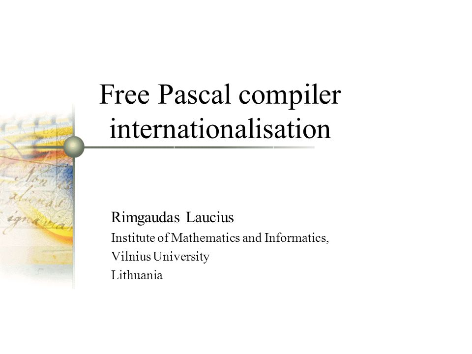 Free Pascal compiler internationalisation Rimgaudas Laucius Institute of Mathematics and Informatics, Vilnius University Lithuania