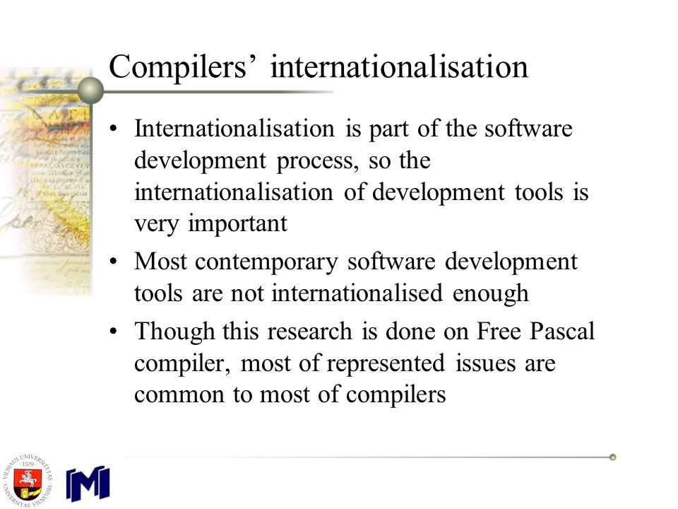 Compilers' internationalisation Internationalisation is part of the software development process, so the internationalisation of development tools is very important Most contemporary software development tools are not internationalised enough Though this research is done on Free Pascal compiler, most of represented issues are common to most of compilers