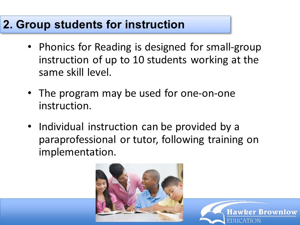Phonics for Reading is designed for small-group instruction of up to 10 students working at the same skill level. The program may be used for one-on-o