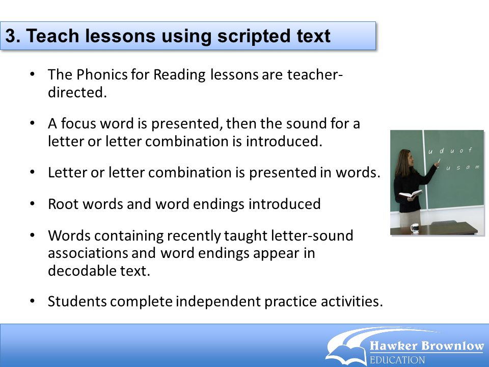 The Phonics for Reading lessons are teacher- directed. A focus word is presented, then the sound for a letter or letter combination is introduced. Let