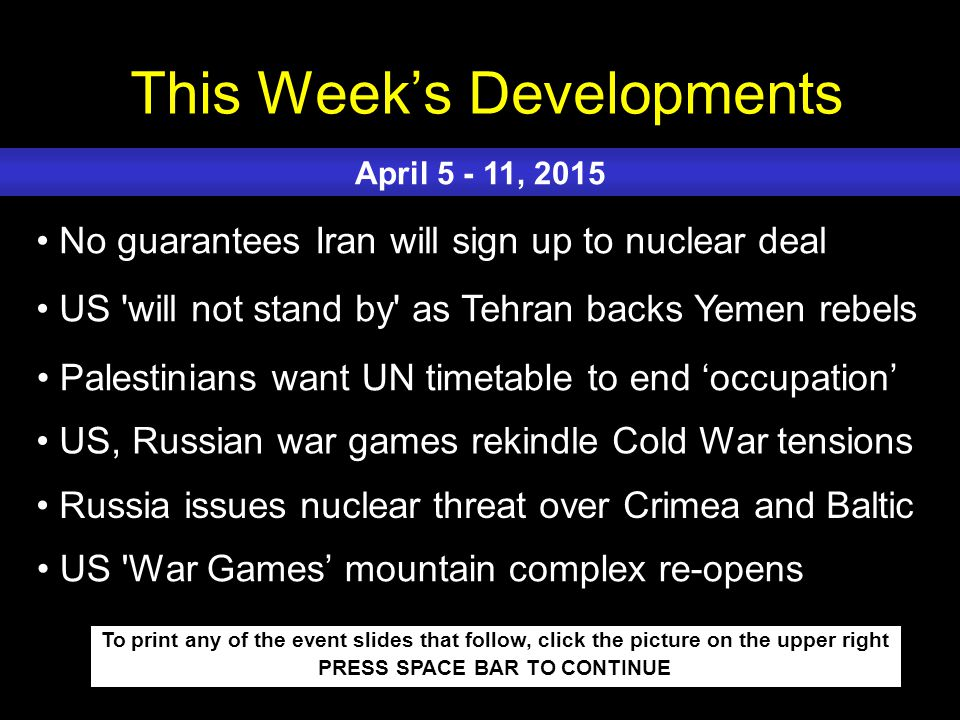 This Week's Developments To print any of the event slides that follow, click the picture on the upper right PRESS SPACE BAR TO CONTINUE No guarantees Iran will sign up to nuclear deal US will not stand by as Tehran backs Yemen rebels Palestinians want UN timetable to end 'occupation' US, Russian war games rekindle Cold War tensions Russia issues nuclear threat over Crimea and Baltic April 5 - 11, 2015 US War Games' mountain complex re-opens