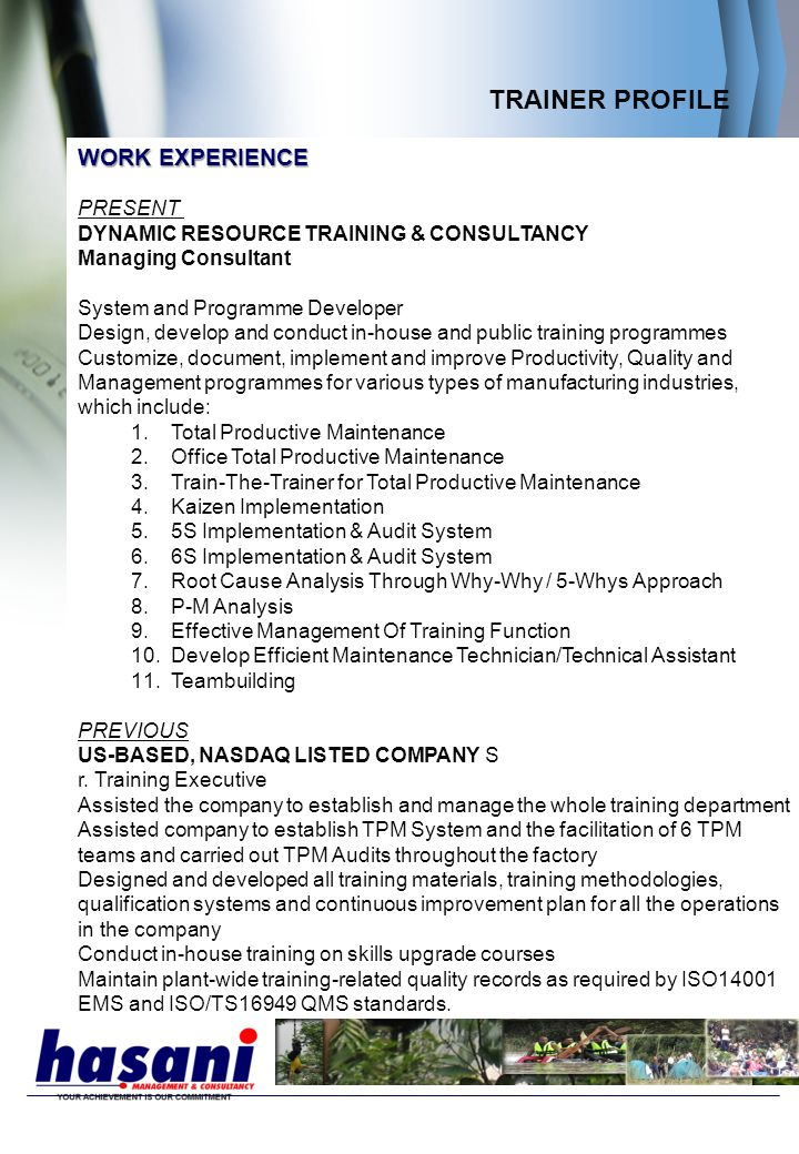TRAINER PROFILE WORK EXPERIENCE PRESENT DYNAMIC RESOURCE TRAINING & CONSULTANCY Managing Consultant System and Programme Developer Design, develop and conduct in-house and public training programmes Customize, document, implement and improve Productivity, Quality and Management programmes for various types of manufacturing industries, which include: 1.Total Productive Maintenance 2.Office Total Productive Maintenance 3.Train-The-Trainer for Total Productive Maintenance 4.Kaizen Implementation 5.5S Implementation & Audit System 6.6S Implementation & Audit System 7.Root Cause Analysis Through Why-Why / 5-Whys Approach 8.P-M Analysis 9.Effective Management Of Training Function 10.Develop Efficient Maintenance Technician/Technical Assistant 11.Teambuilding PREVIOUS US-BASED, NASDAQ LISTED COMPANY S r.