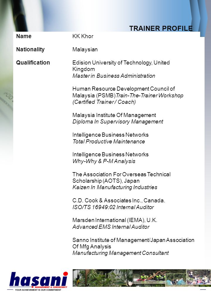 TRAINER PROFILE NameKK Khor NationalityMalaysian QualificationEdision University of Technology, United Kingdom Master in Business Administration Human Resource Development Council of Malaysia (PSMB)Train-The-Trainer Workshop (Certified Trainer / Coach) Malaysia Institute Of Management Diploma In Supervisory Management Intelligence Business Networks Total Productive Maintenance Intelligence Business Networks Why-Why & P-M Analysis The Association For Overseas Technical Scholarship (AOTS), Japan Kaizen In Manufacturing Industries C.D.