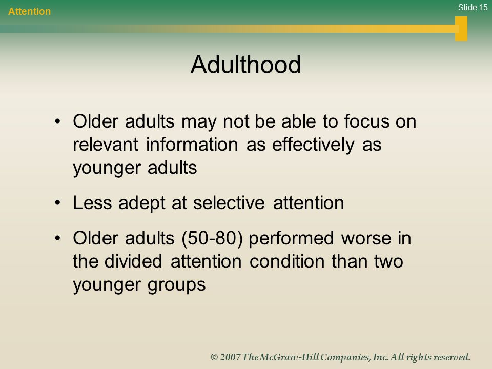 Slide 15 © 2007 The McGraw-Hill Companies, Inc. All rights reserved. Adulthood Older adults may not be able to focus on relevant information as effect