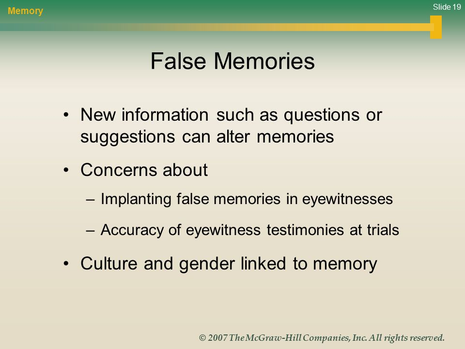 Slide 19 © 2007 The McGraw-Hill Companies, Inc. All rights reserved. False Memories New information such as questions or suggestions can alter memorie