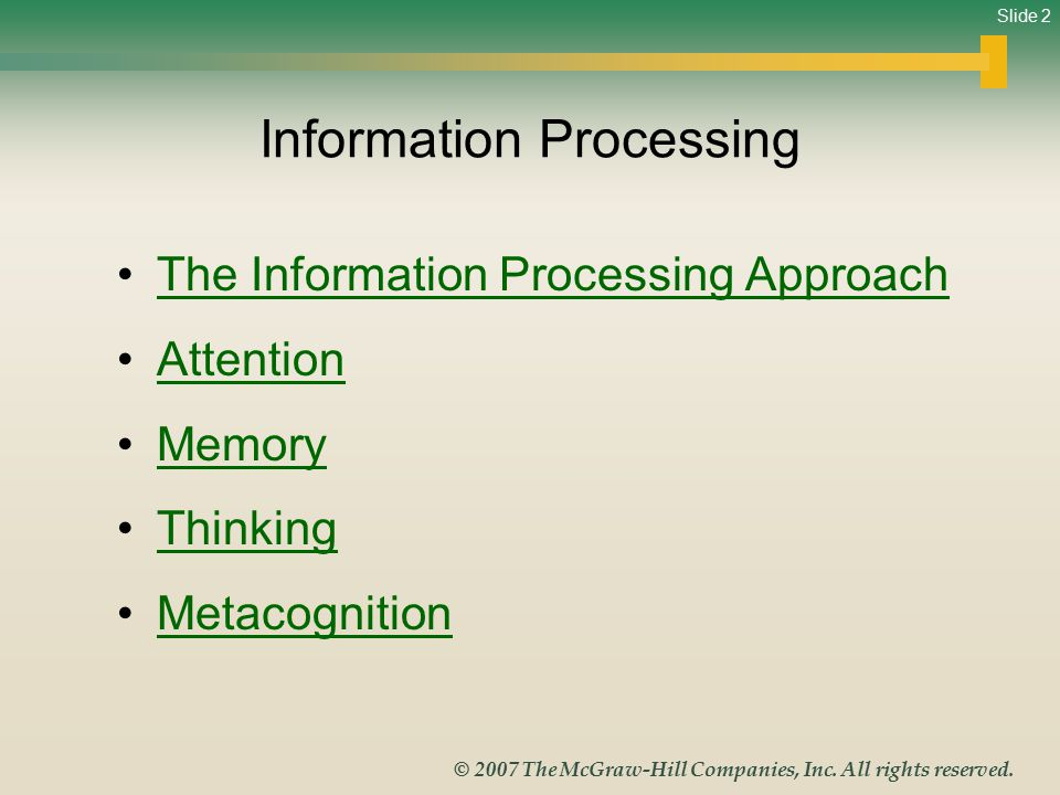 Slide 2 © 2007 The McGraw-Hill Companies, Inc. All rights reserved. Information Processing The Information Processing Approach Attention Memory Thinki