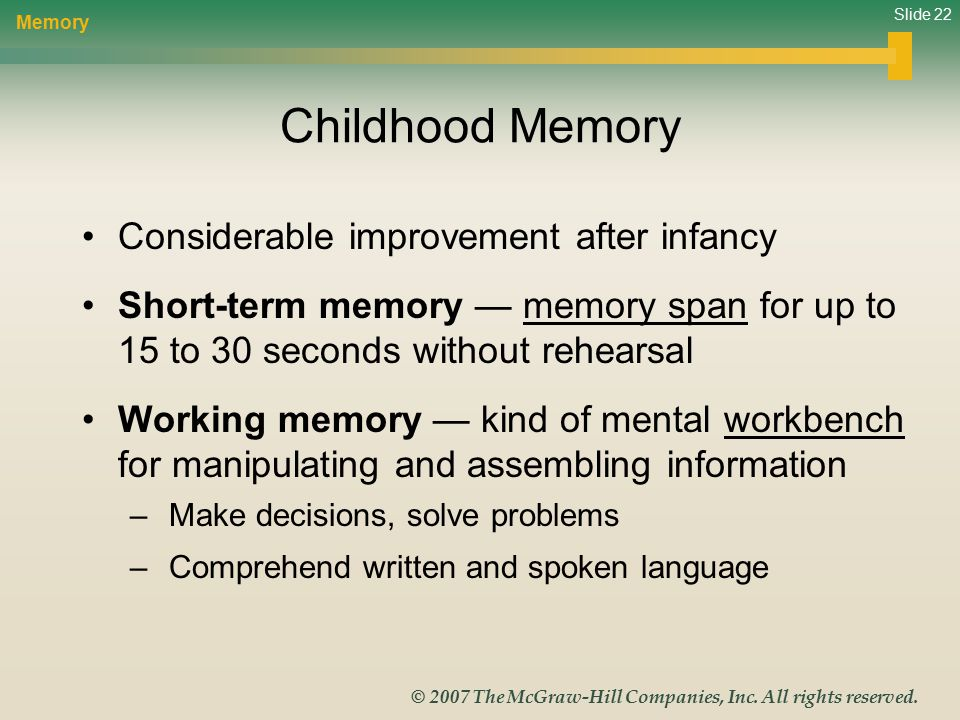 Slide 22 © 2007 The McGraw-Hill Companies, Inc. All rights reserved. Childhood Memory Considerable improvement after infancy Short-term memory — memor